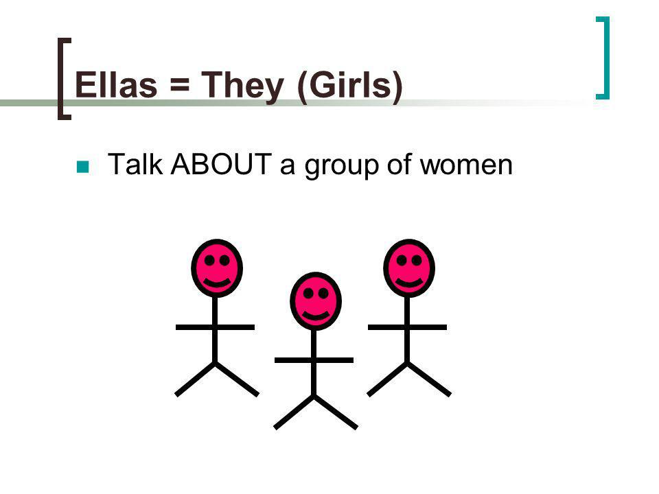 Ellas = They (Girls) Talk ABOUT a group of women