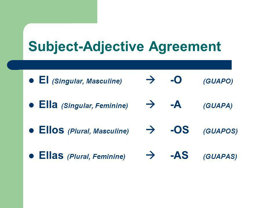 Subject-Adjective Agreement El (Singular, Masculine) -O (GUAPO) Ella (Singular, Feminine) -A (GUAPA) Ellos (Plural, Masculine) -OS (GUAPOS) Ellas (Plural, Feminine) -AS (GUAPAS)