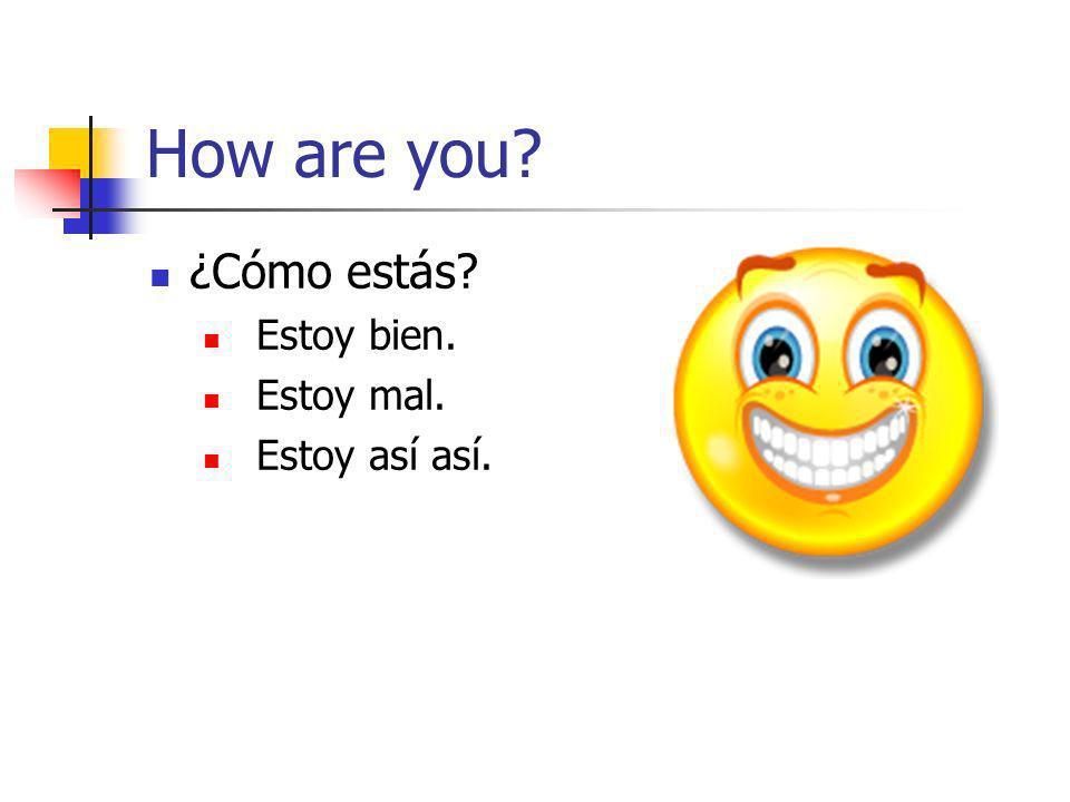 How are you? ¿Cómo estás? Estoy bien. Estoy mal. Estoy así así.