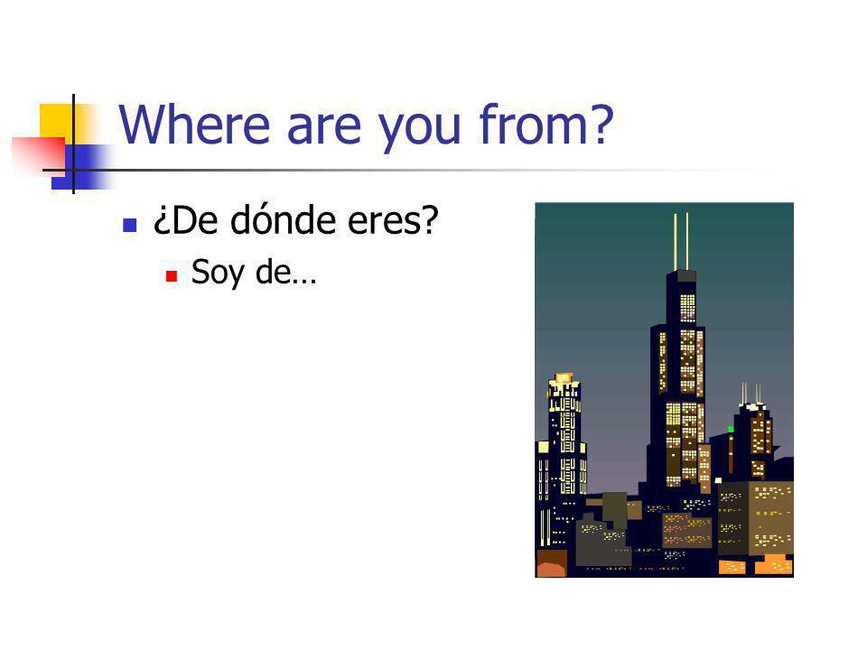 Where are you from ¿De dónde eres Soy de…