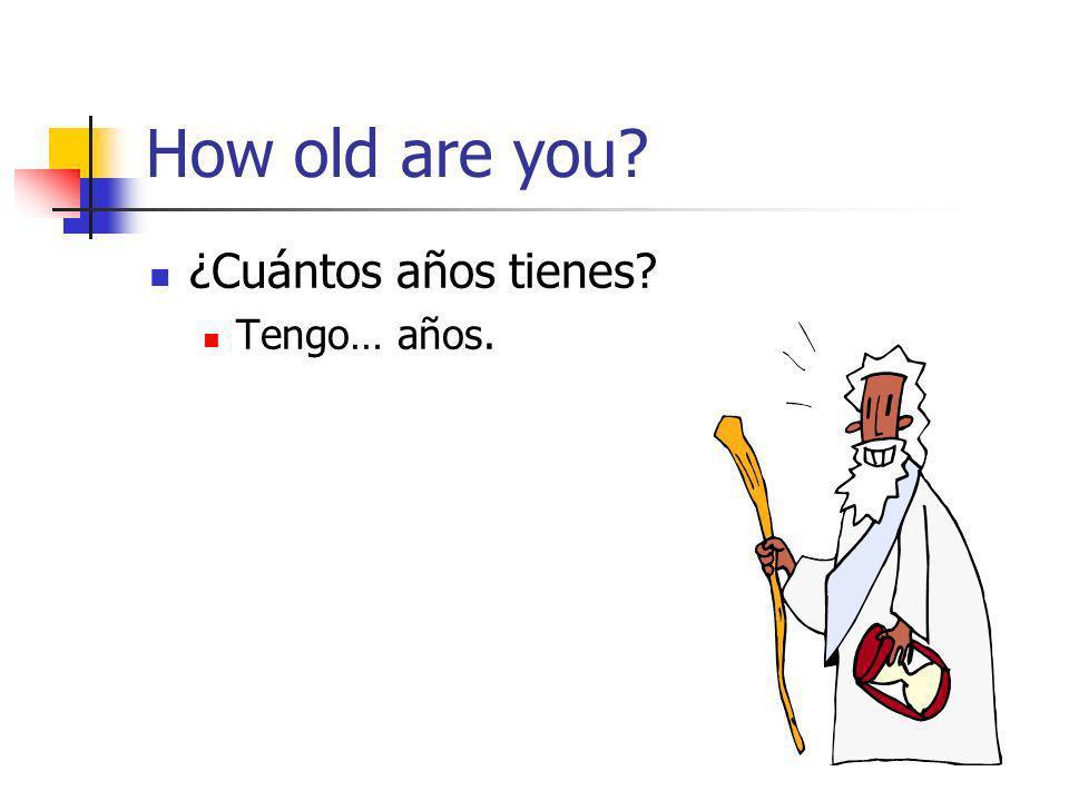 How old are you? ¿Cuántos años tienes? Tengo… años.