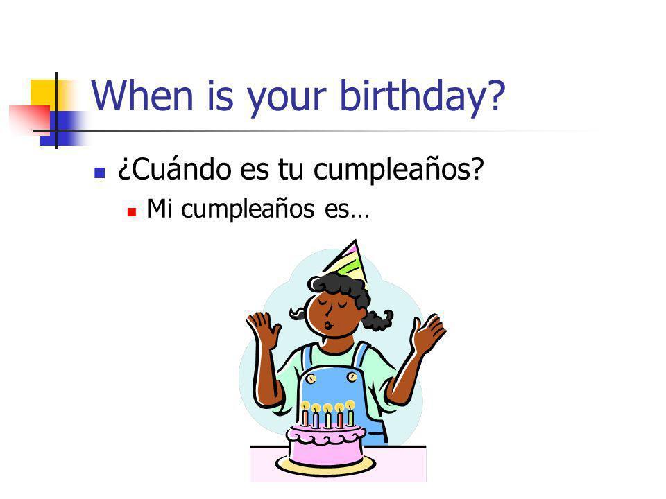 When is your birthday? ¿Cuándo es tu cumpleaños? Mi cumpleaños es…