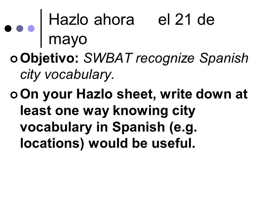Hazlo ahorael 21 de mayo Objetivo: SWBAT recognize Spanish city vocabulary.