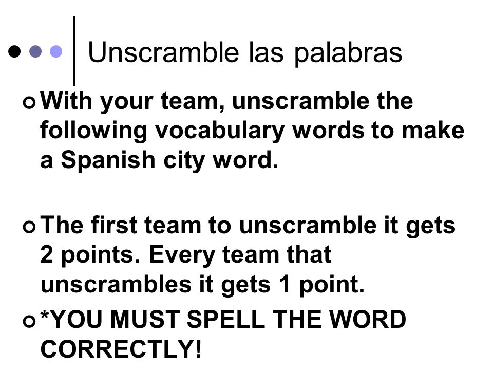 Unscramble las palabras With your team, unscramble the following vocabulary words to make a Spanish city word.