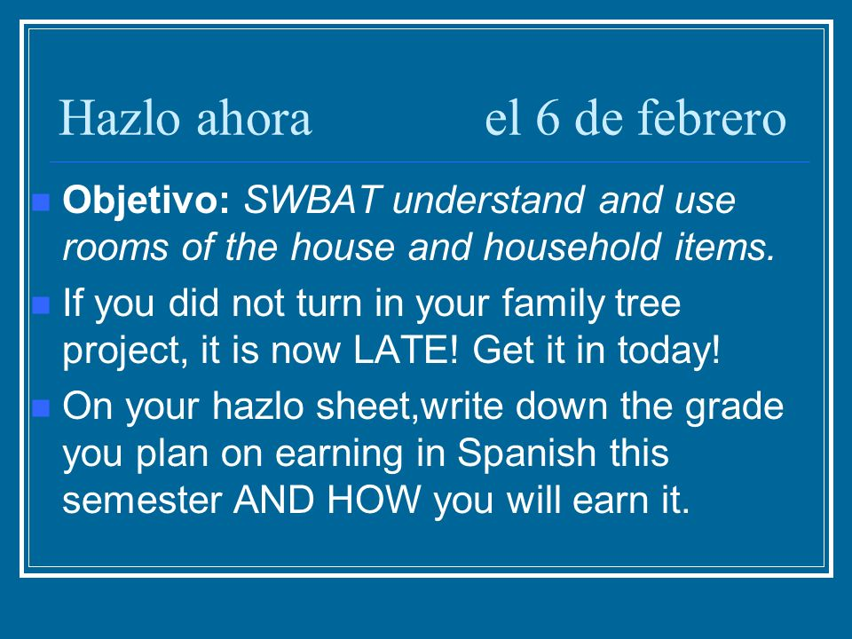 Hazlo ahorael 6 de febrero Objetivo: SWBAT understand and use rooms of the house and household items.