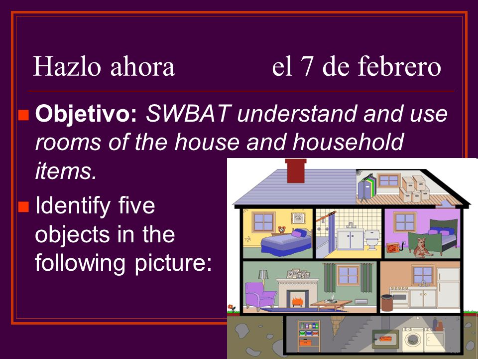 Hazlo ahorael 7 de febrero Objetivo: SWBAT understand and use rooms of the house and household items.