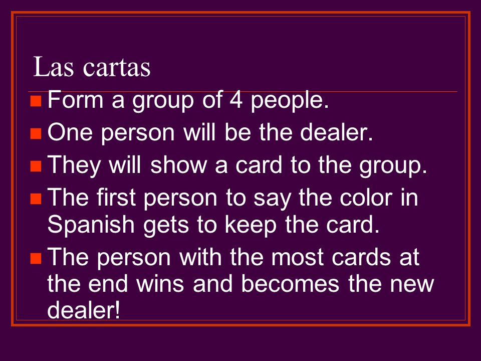 Las cartas Form a group of 4 people. One person will be the dealer. They will show a card to the group. The first person to say the color in Spanish g