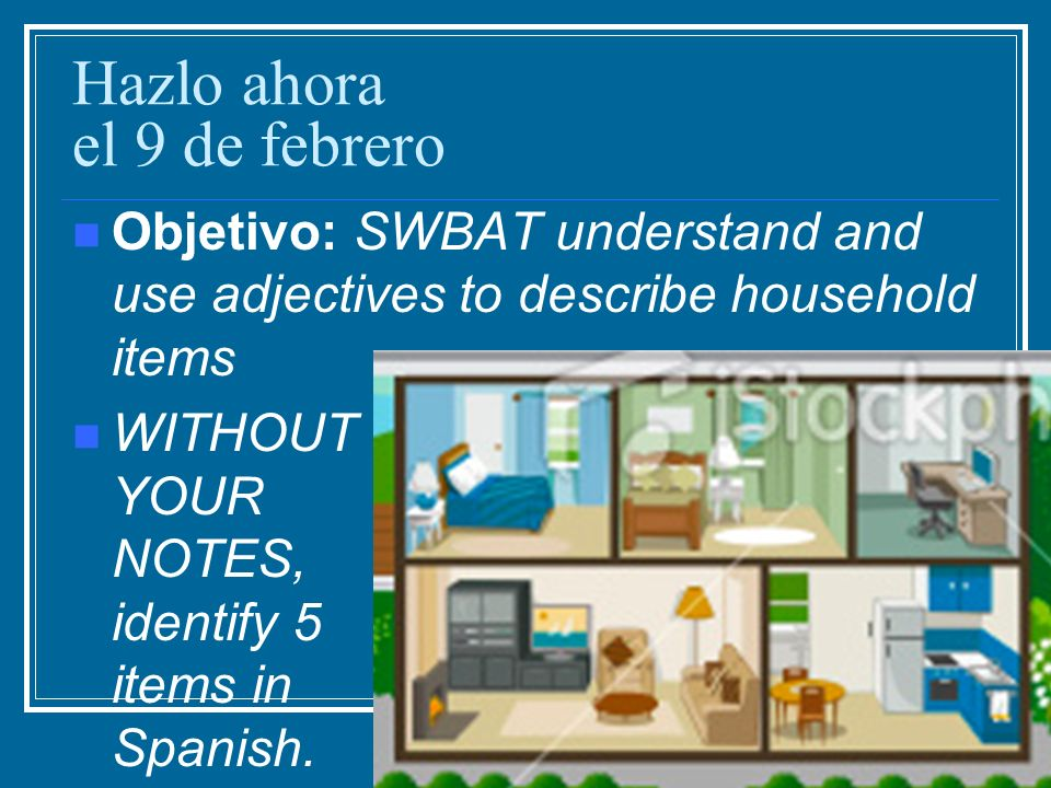 ACTIVIDAD Pick 5 items or rooms in your own house and describe them using the words we learned today.