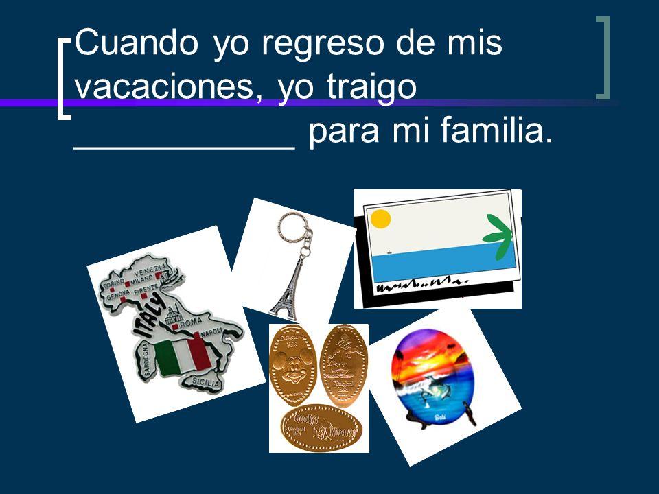 Cuando yo regreso de mis vacaciones, yo traigo ___________ para mi familia.