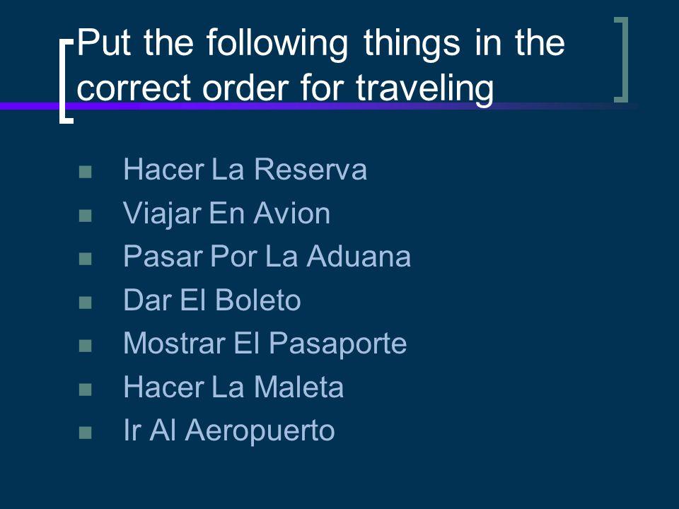 Put the following things in the correct order for traveling Hacer La Reserva Viajar En Avion Pasar Por La Aduana Dar El Boleto Mostrar El Pasaporte Hacer La Maleta Ir Al Aeropuerto
