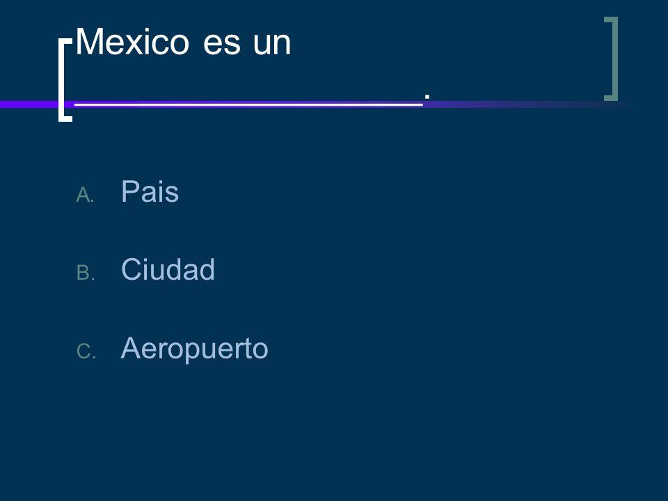 Mexico es un _________________. A. Pais B. Ciudad C. Aeropuerto