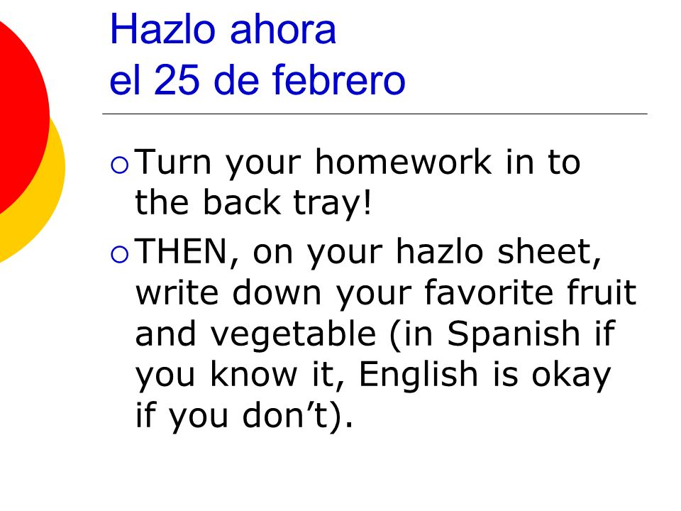 Hazlo ahora el 25 de febrero Turn your homework in to the back tray.