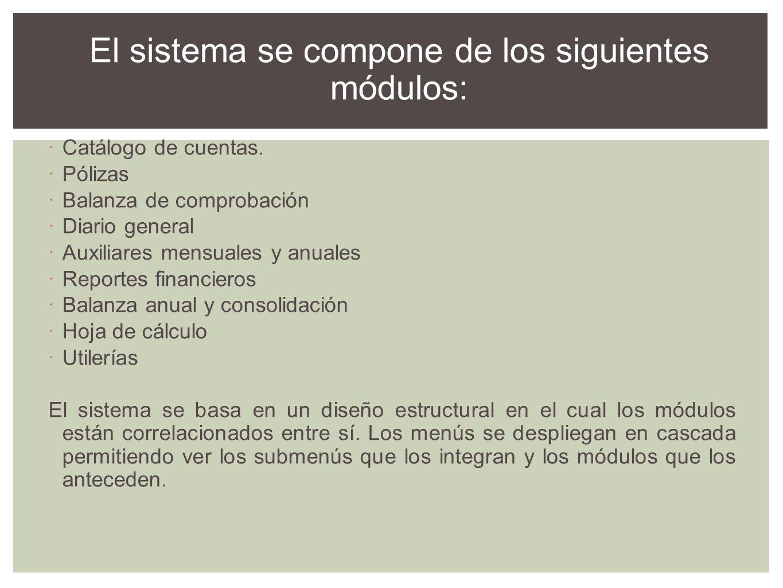El sistema se compone de los siguientes módulos: Catálogo de cuentas. Pólizas Balanza de comprobación Diario general Auxiliares mensuales y anuales Re