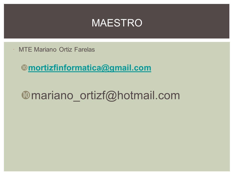 MTE Mariano Ortiz Farelas mortizfinformatica@gmail.com mariano_ortizf@hotmail.com MAESTRO