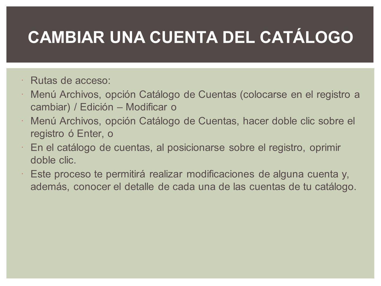 Rutas de acceso: Menú Archivos, opción Catálogo de Cuentas (colocarse en el registro a cambiar) / Edición – Modificar o Menú Archivos, opción Catálogo