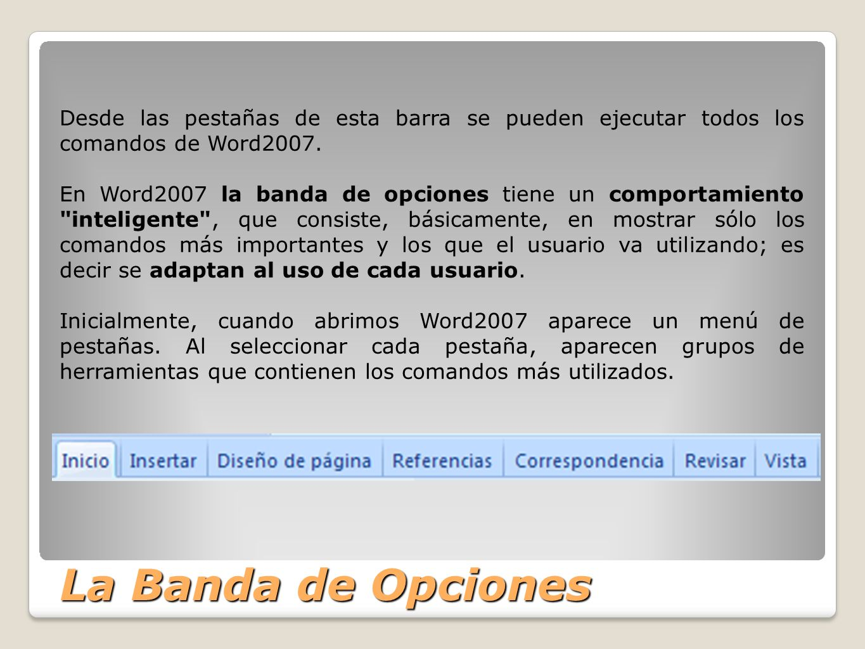 La Banda de Opciones Desde las pestañas de esta barra se pueden ejecutar todos los comandos de Word2007. En Word2007 la banda de opciones tiene un com