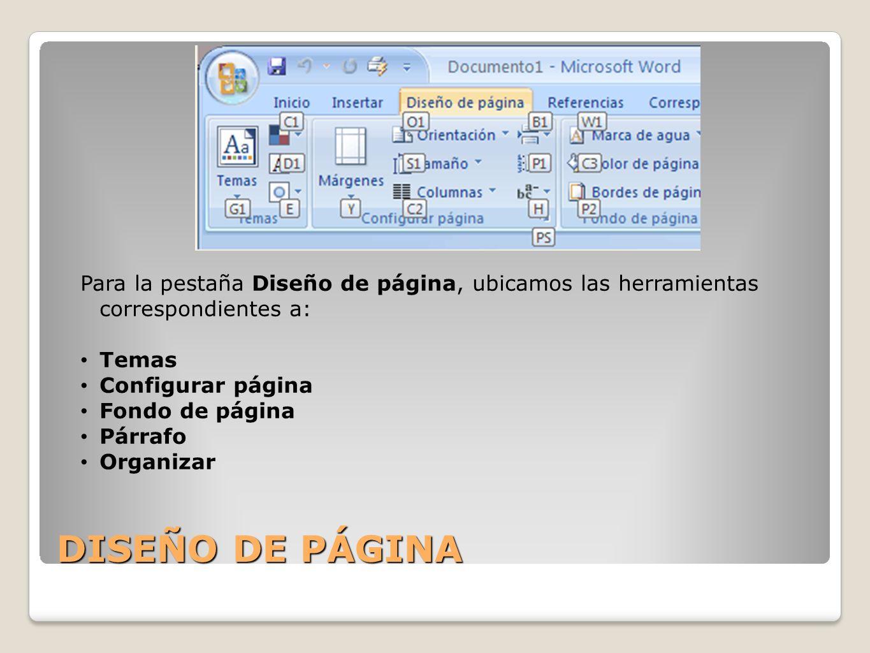 DISEÑO DE PÁGINA Para la pestaña Diseño de página, ubicamos las herramientas correspondientes a: Temas Configurar página Fondo de página Párrafo Organ