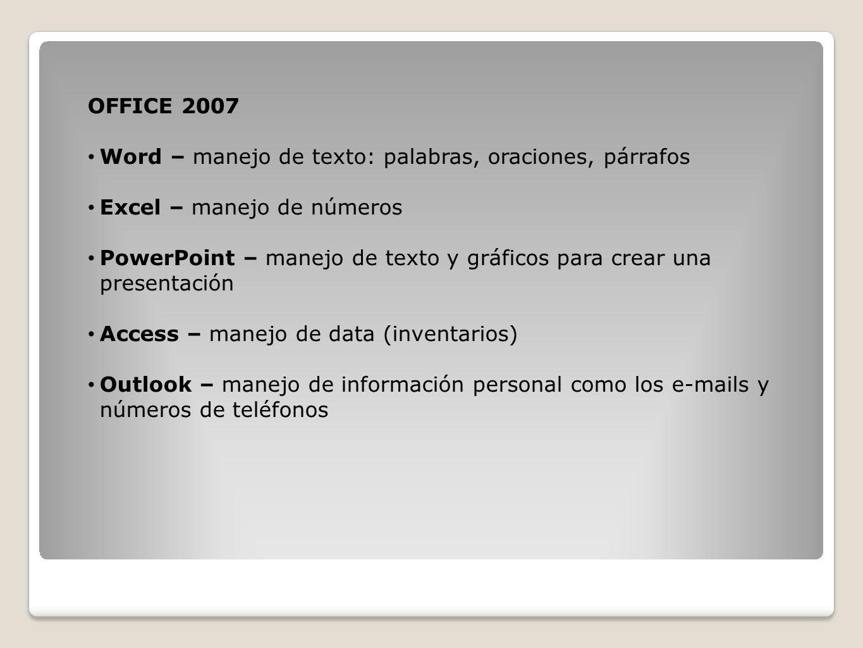 OFFICE 2007 Word – manejo de texto: palabras, oraciones, párrafos Excel – manejo de números PowerPoint – manejo de texto y gráficos para crear una pre