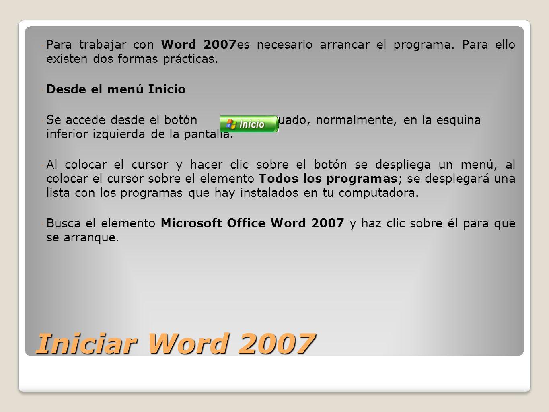Iniciar Word 2007 Para trabajar con Word 2007es necesario arrancar el programa. Para ello existen dos formas prácticas. Desde el menú Inicio Se accede