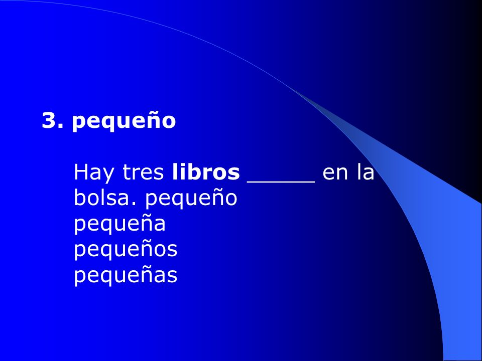 3. pequeño Hay tres libros _____ en la bolsa. pequeño pequeña pequeños pequeñas