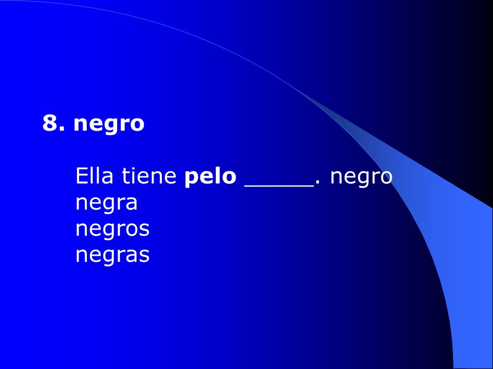 8. negro Ella tiene pelo _____. negro negra negros negras