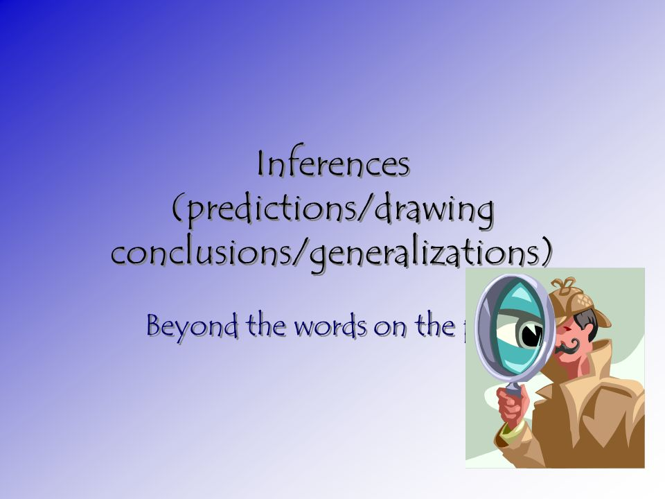 Inferences (predictions/drawing conclusions/generalizations) Beyond the words on the page
