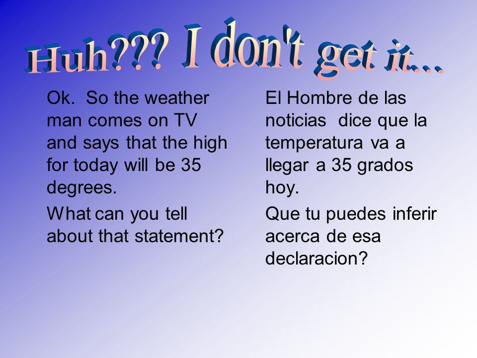 Ok. So the weather man comes on TV and says that the high for today will be 35 degrees. What can you tell about that statement? El Hombre de las notic