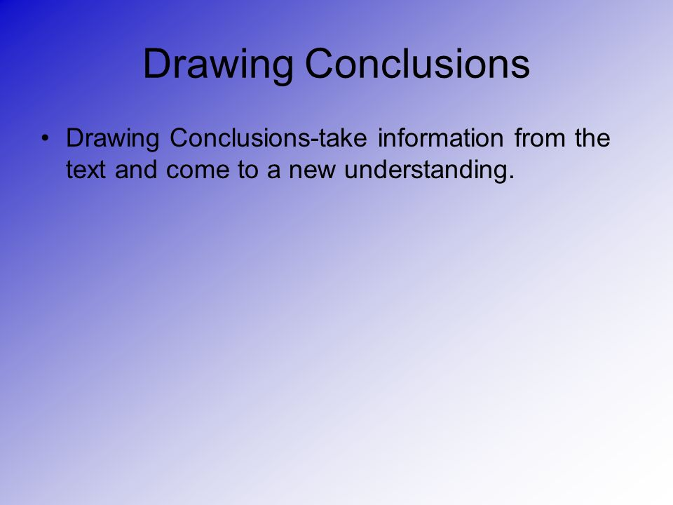 Drawing Conclusions Drawing Conclusions-take information from the text and come to a new understanding.