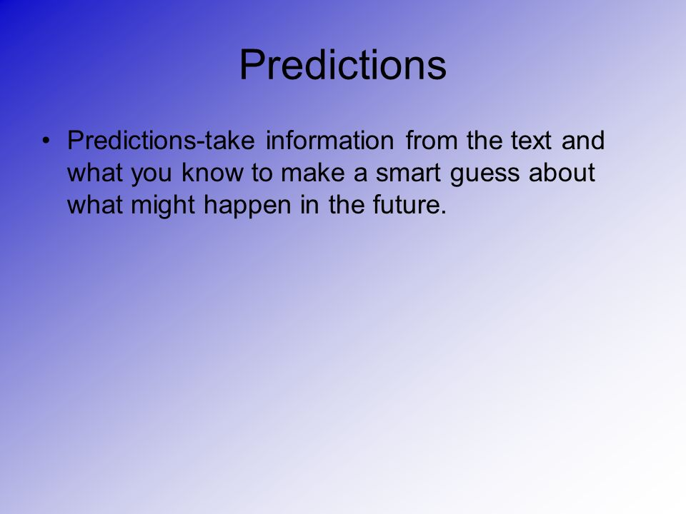 Predictions Predictions-take information from the text and what you know to make a smart guess about what might happen in the future.