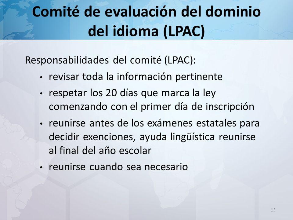 Comité de evaluación del dominio del idioma (LPAC) Responsabilidades del comité (LPAC): revisar toda la información pertinente respetar los 20 días que marca la ley comenzando con el primer día de inscripción reunirse antes de los exámenes estatales para decidir exenciones, ayuda lingüística reunirse al final del año escolar reunirse cuando sea necesario 13