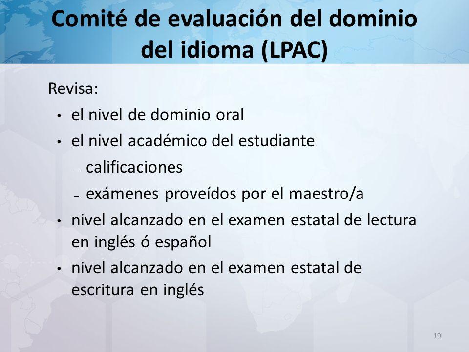 Comité de evaluación del dominio del idioma (LPAC) Revisa: el nivel de dominio oral el nivel académico del estudiante – calificaciones – exámenes proveídos por el maestro/a nivel alcanzado en el examen estatal de lectura en inglés ó español nivel alcanzado en el examen estatal de escritura en inglés 19
