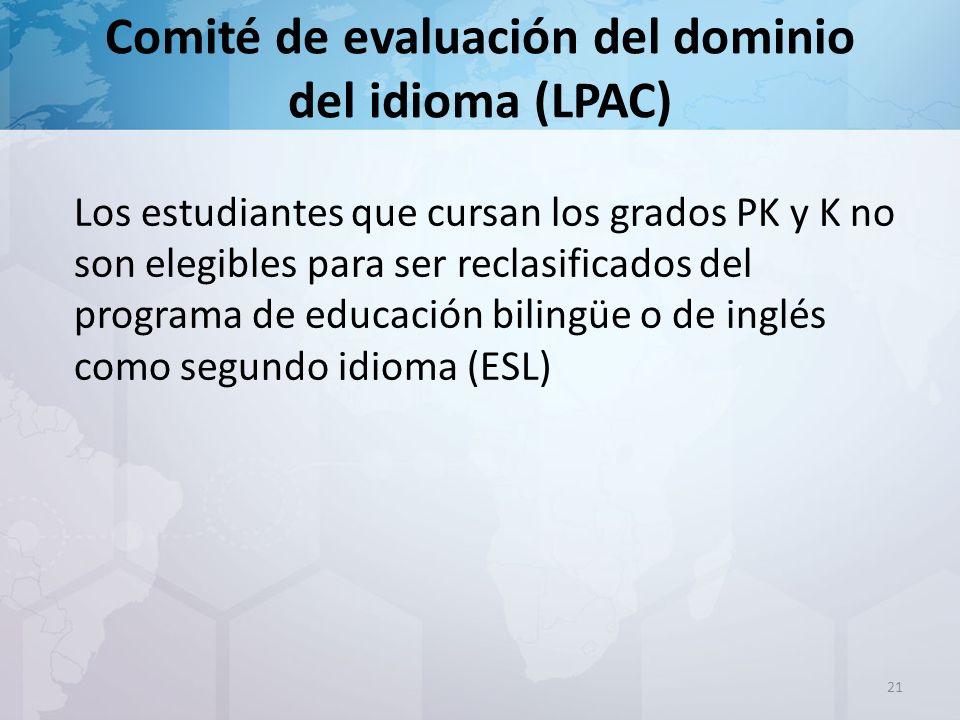 Comité de evaluación del dominio del idioma (LPAC) Los estudiantes que cursan los grados PK y K no son elegibles para ser reclasificados del programa de educación bilingüe o de inglés como segundo idioma (ESL) 21