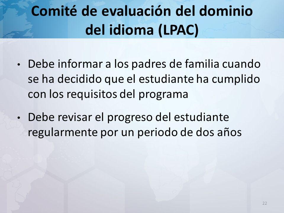 Comité de evaluación del dominio del idioma (LPAC) 22 Debe informar a los padres de familia cuando se ha decidido que el estudiante ha cumplido con los requisitos del programa Debe revisar el progreso del estudiante regularmente por un periodo de dos años