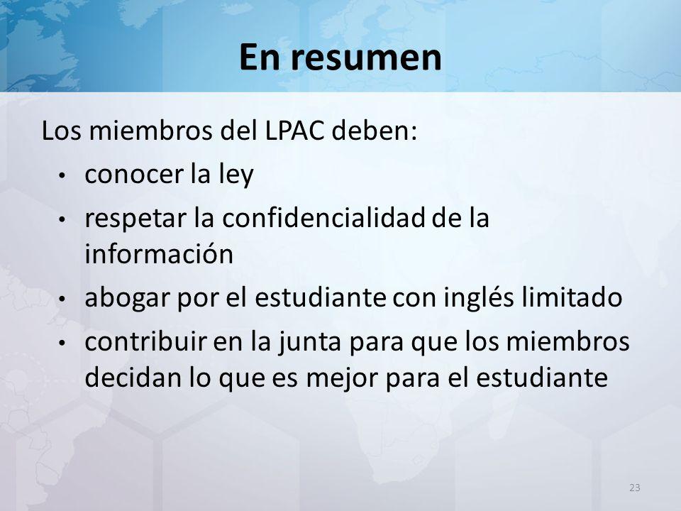 En resumen Los miembros del LPAC deben: conocer la ley respetar la confidencialidad de la información abogar por el estudiante con inglés limitado contribuir en la junta para que los miembros decidan lo que es mejor para el estudiante 23