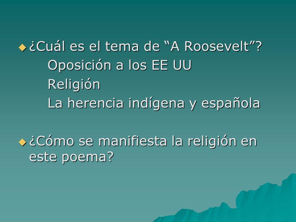 ¿Cuál es el tema de A Roosevelt? ¿Cuál es el tema de A Roosevelt? Oposición a los EE UU Religión La herencia indígena y española ¿Cómo se manifiesta l
