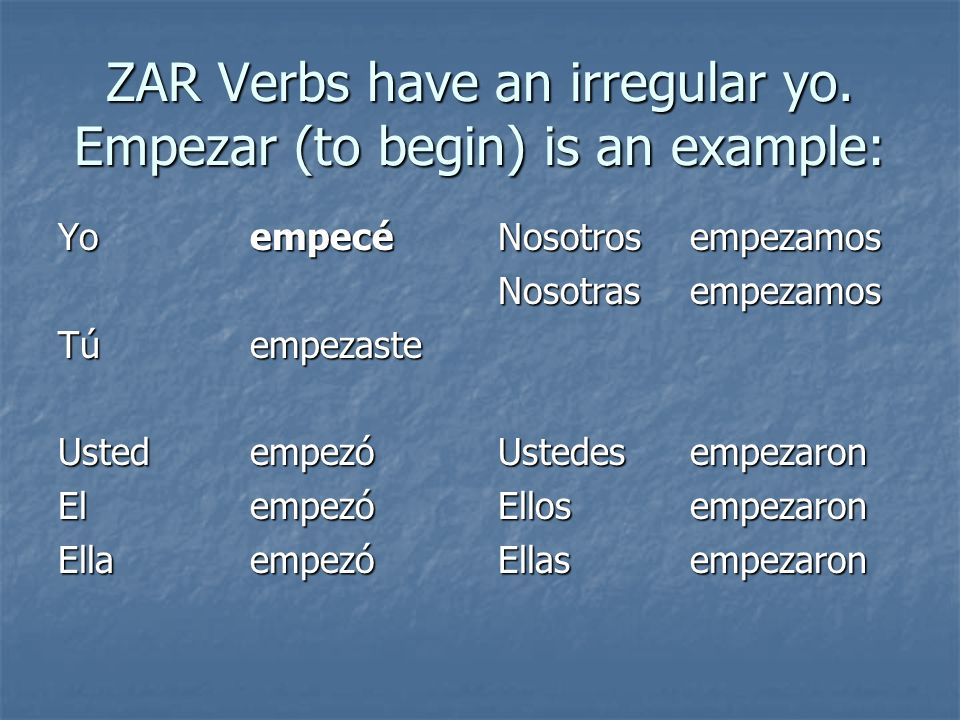 ZAR Verbs have an irregular yo. Empezar (to begin) is an example: Yoempecé Túempezaste Ustedempezó El empezó Ellaempezó Nosotrosempezamos Nosotrasempe