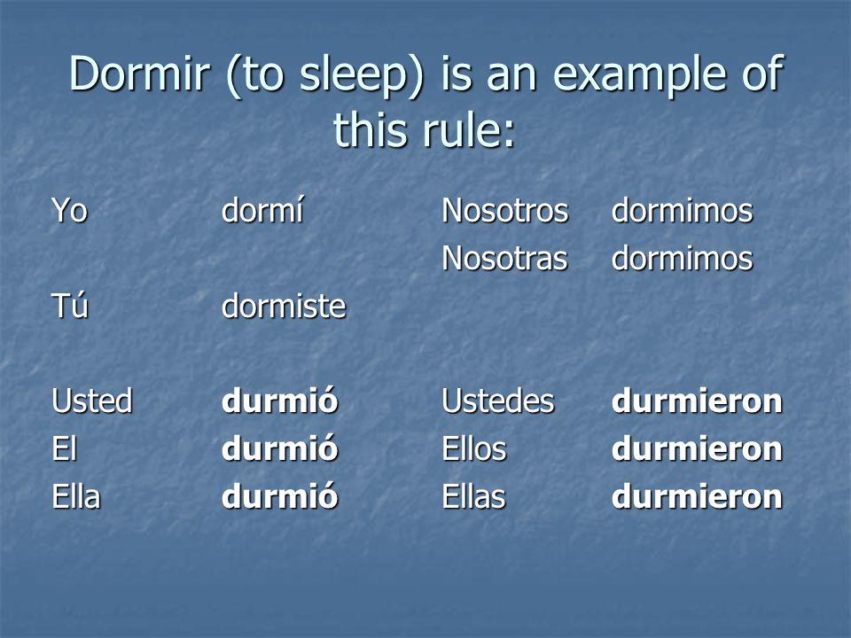 Dormir (to sleep) is an example of this rule: Yodormí Túdormiste Usteddurmió El durmió Elladurmió Nosotrosdormimos Nosotrasdormimos Ustedes durmieron Ellosdurmieron Ellasdurmieron