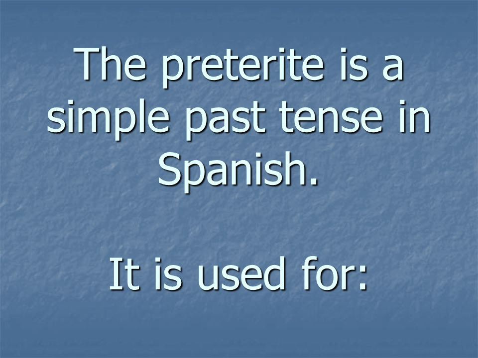 The preterite is a simple past tense in Spanish. It is used for: