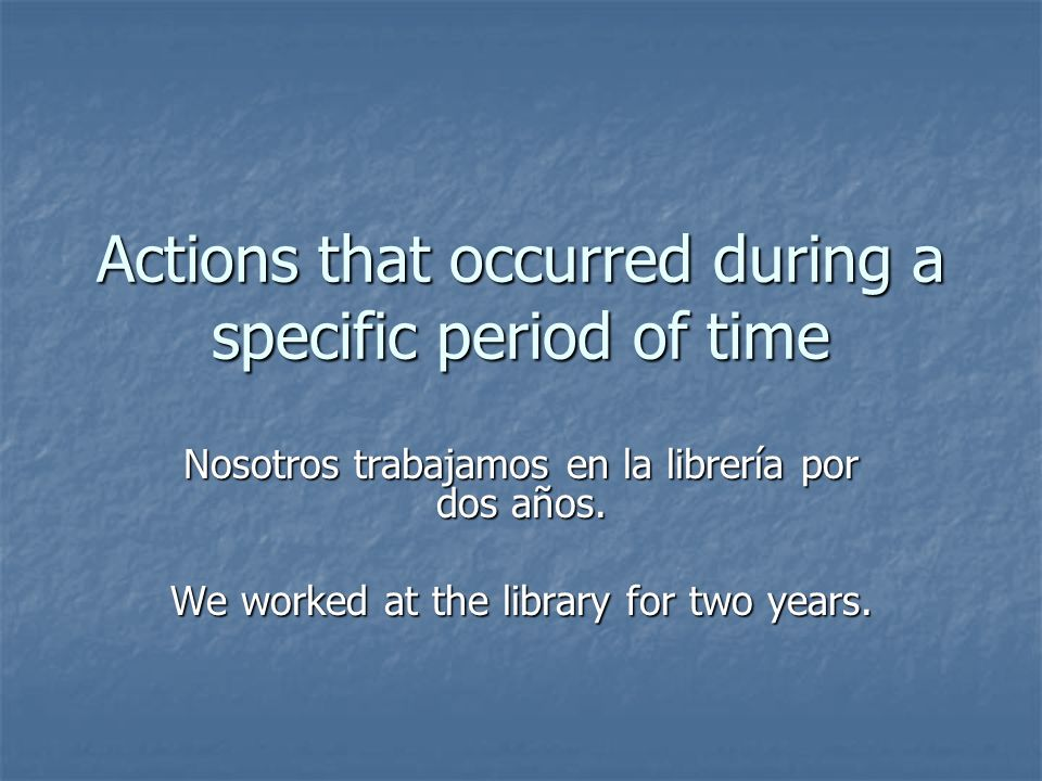 Actions that occurred during a specific period of time Nosotros trabajamos en la librería por dos años. We worked at the library for two years.