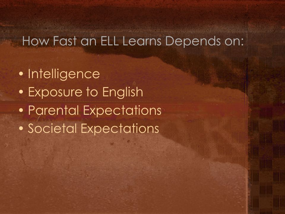 How Fast an ELL Learns Depends on: Intelligence Exposure to English Parental Expectations Societal Expectations