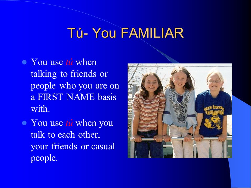 Tú- You FAMILIAR You use tú when talking to friends or people who you are on a FIRST NAME basis with.