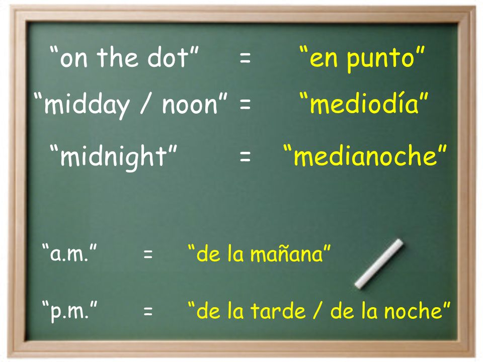 on the dot en punto= midnight medianoche= midday / noon mediodía= p.m.