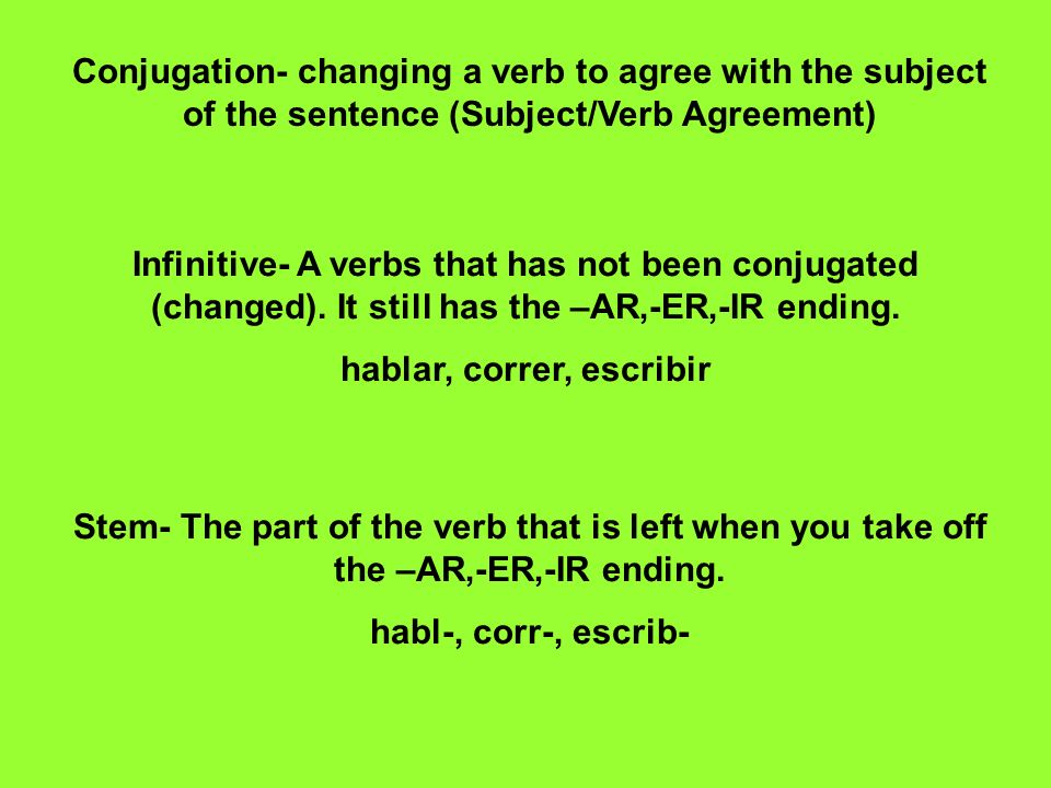 Conjugation- changing a verb to agree with the subject of the sentence (Subject/Verb Agreement) Infinitive- A verbs that has not been conjugated (chan