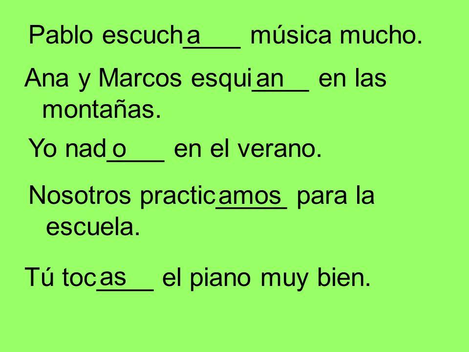 Pablo escuch____ música mucho.a Ana y Marcos esqui____ en las montañas. an as amos Yo nad____ en el verano. Nosotros practic_____ para la escuela. Tú