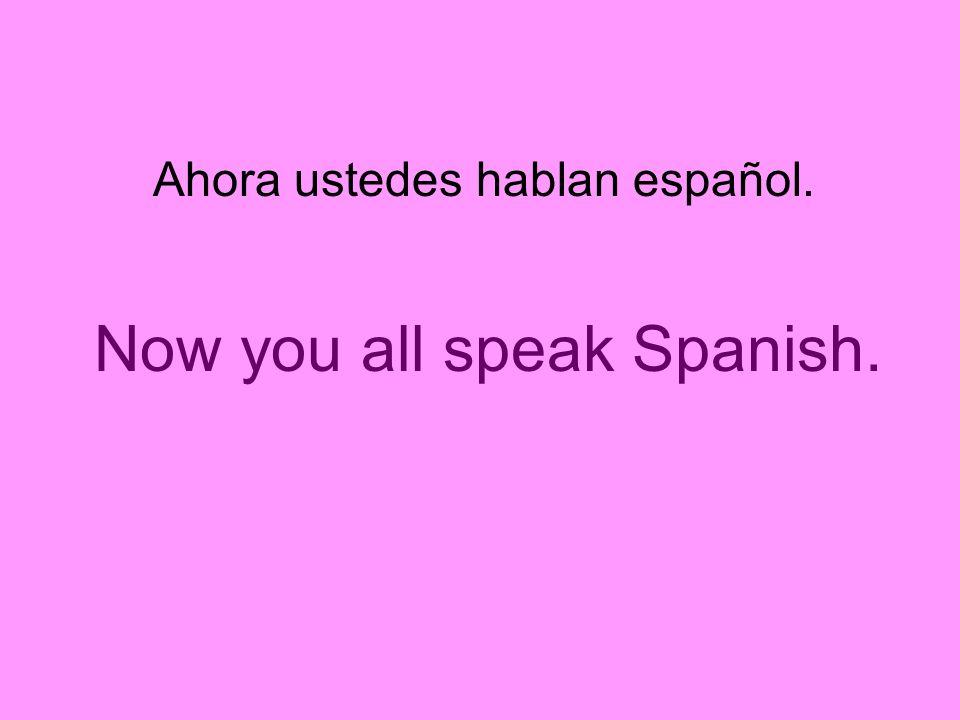 Ahora ustedes hablan español. Now you all speak Spanish.