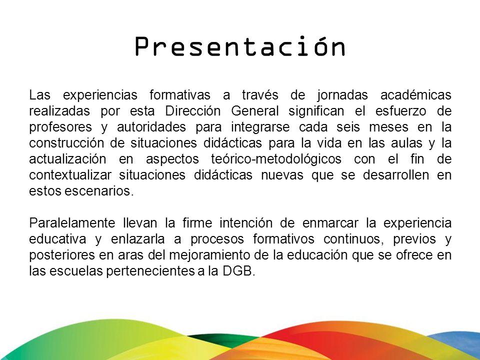 Presentación Las experiencias formativas a través de jornadas académicas realizadas por esta Dirección General significan el esfuerzo de profesores y
