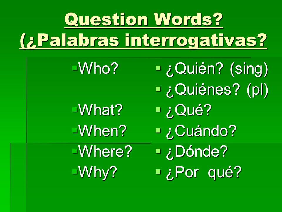 Question Words? (¿Palabras interrogativas? Who? Who? What? What? When? When? Where? Where? Why? Why? ¿Quién? (sing) ¿Quién? (sing) ¿Quiénes? (pl) ¿Qui