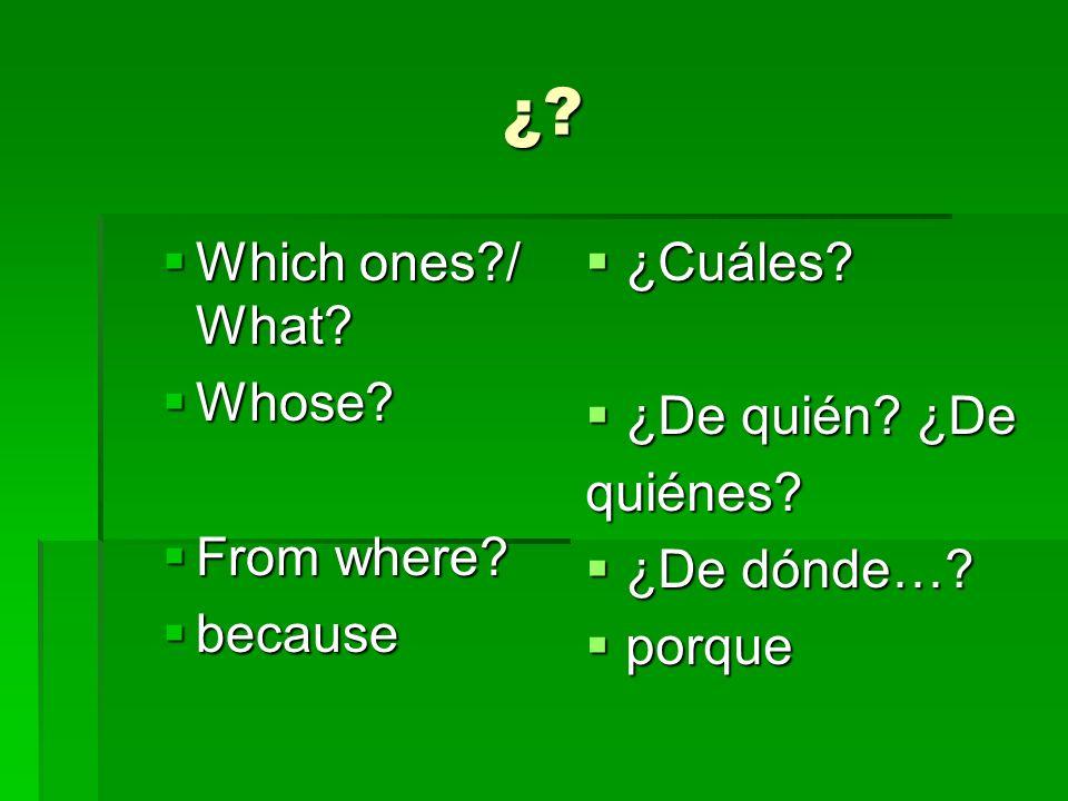 ¿? Which ones?/ What? Which ones?/ What? Whose? Whose? From where? From where? because because ¿Cuáles? ¿Cuáles? ¿De quién? ¿De ¿De quién? ¿Dequiénes?