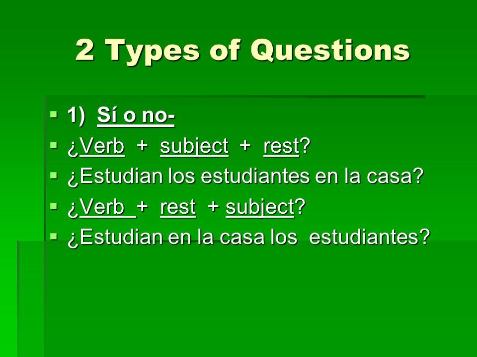 2 Types of Questions 1) Sí o no- 1) Sí o no- ¿Verb + subject + rest? ¿Verb + subject + rest? ¿Estudian los estudiantes en la casa? ¿Estudian los estud