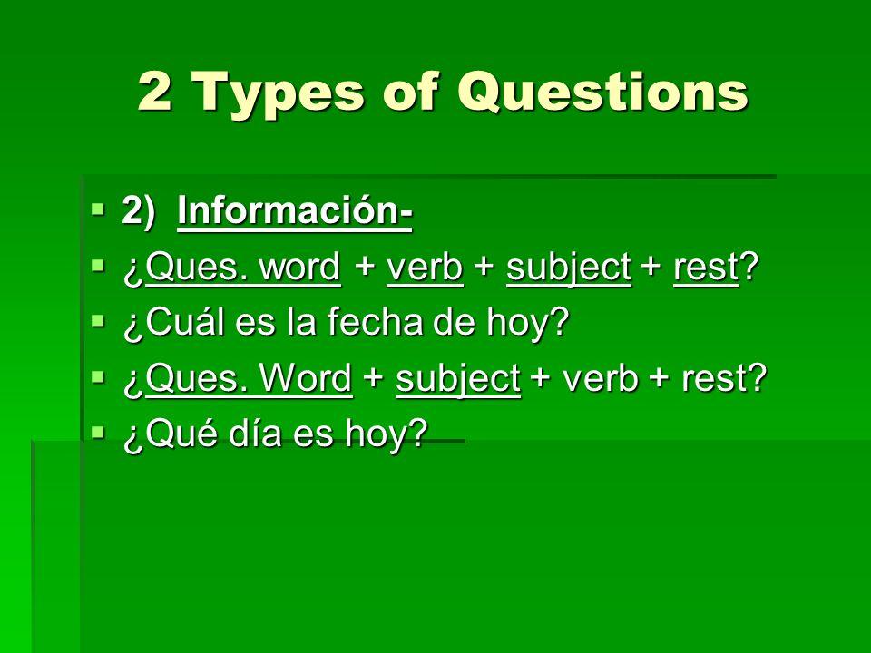 2 Types of Questions 2) Información- 2) Información- ¿Ques. word + verb + subject + rest? ¿Ques. word + verb + subject + rest? ¿Cuál es la fecha de ho